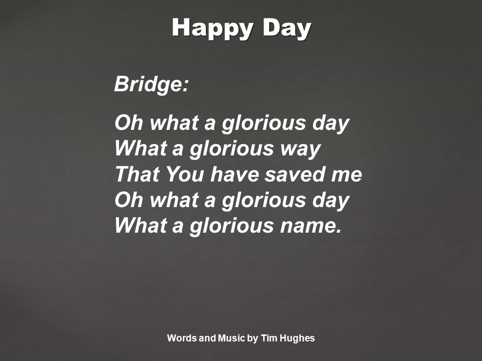 Bridge: Oh what a glorious day What a glorious way That You have saved me Oh what a glorious day What a glorious name.