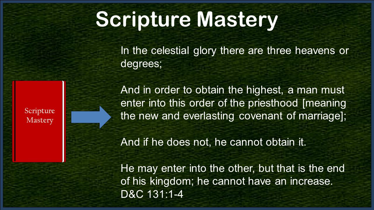 Scripture Mastery In the celestial glory there are three heavens or degrees; And in order to obtain the highest, a man must enter into this order of the priesthood [meaning the new and everlasting covenant of marriage]; And if he does not, he cannot obtain it.