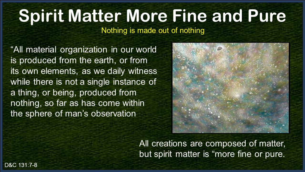 D&C 131:7-8 Spirit Matter More Fine and Pure Nothing is made out of nothing All material organization in our world is produced from the earth, or from its own elements, as we daily witness while there is not a single instance of a thing, or being, produced from nothing, so far as has come within the sphere of man's observation All creations are composed of matter, but spirit matter is more fine or pure.