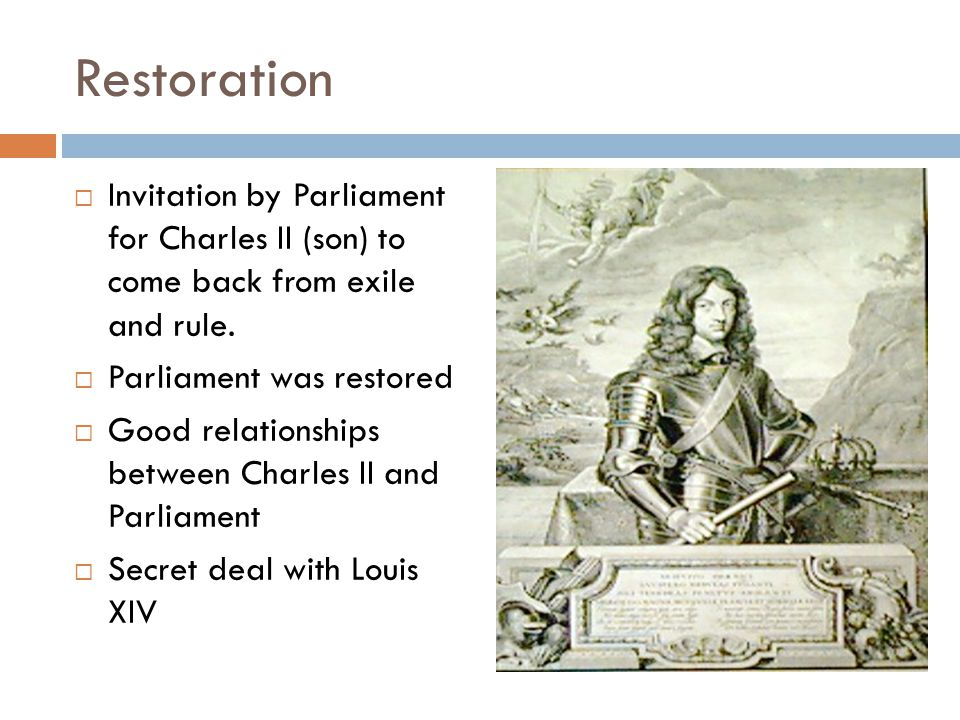 Restoration  Invitation by Parliament for Charles II (son) to come back from exile and rule.