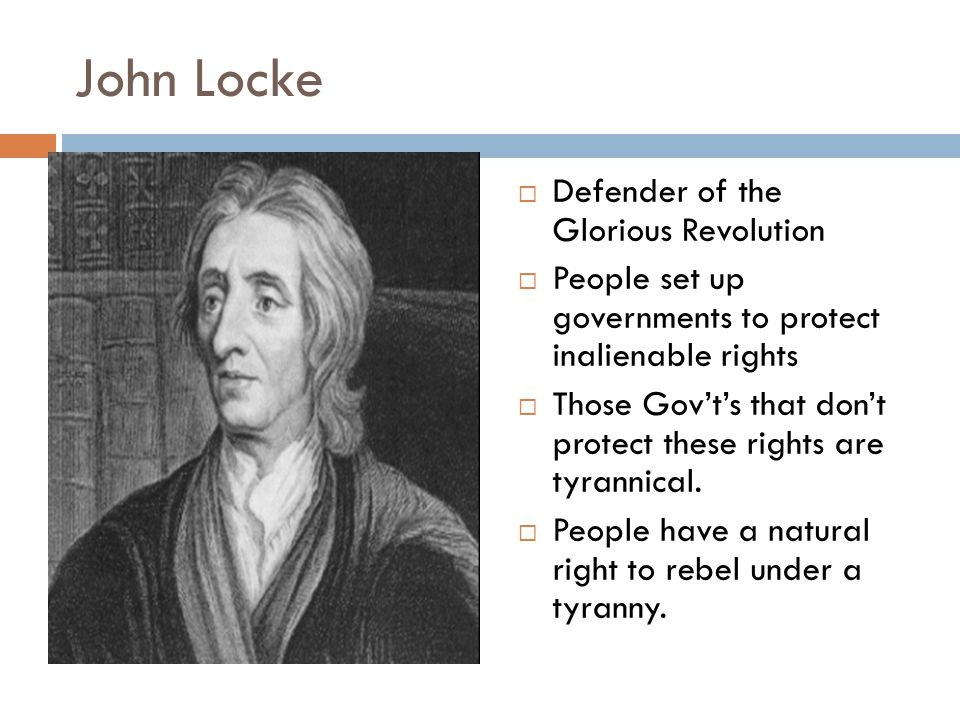 John Locke  Defender of the Glorious Revolution  People set up governments to protect inalienable rights  Those Gov't's that don't protect these rights are tyrannical.