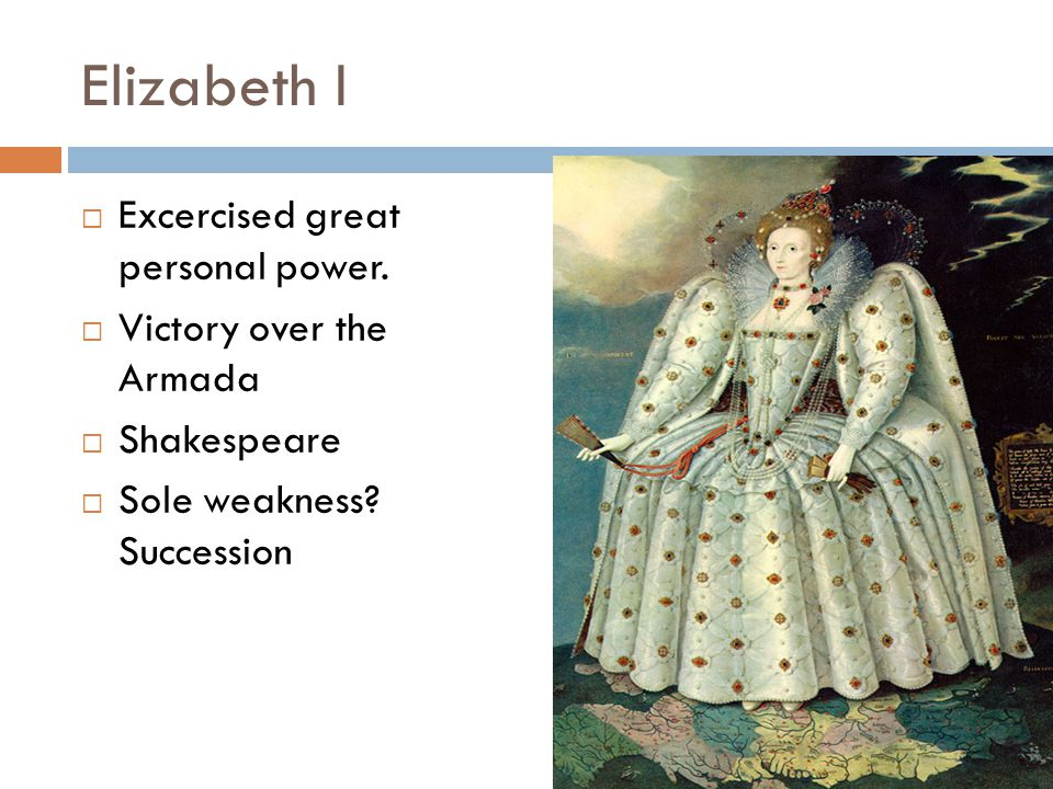 Elizabeth I  Excercised great personal power.