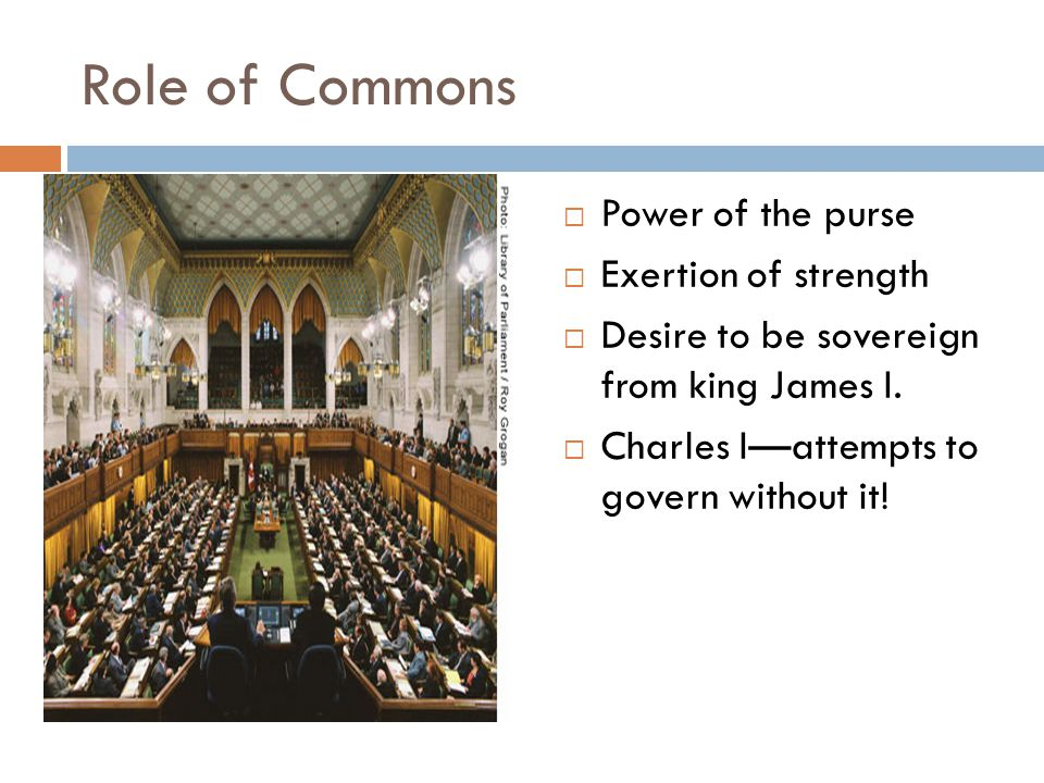 Role of Commons  Power of the purse  Exertion of strength  Desire to be sovereign from king James I.