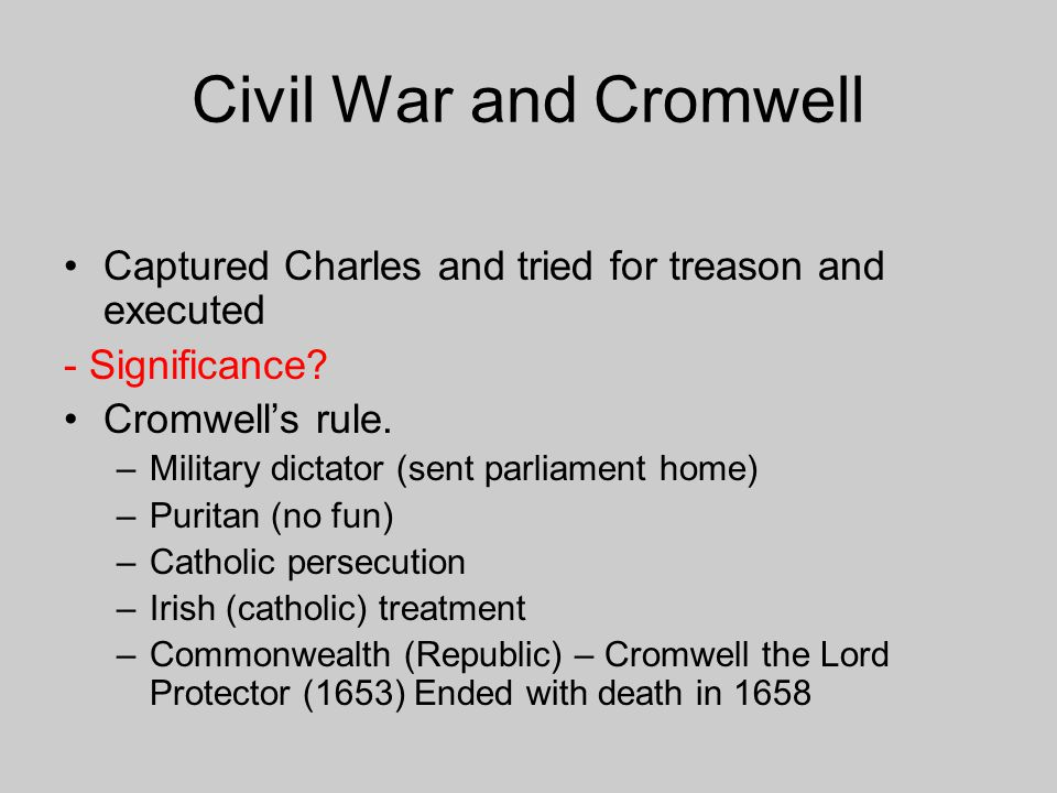 Civil War and Cromwell Captured Charles and tried for treason and executed - Significance? Cromwell's rule. –Military dictator (sent parliament home)