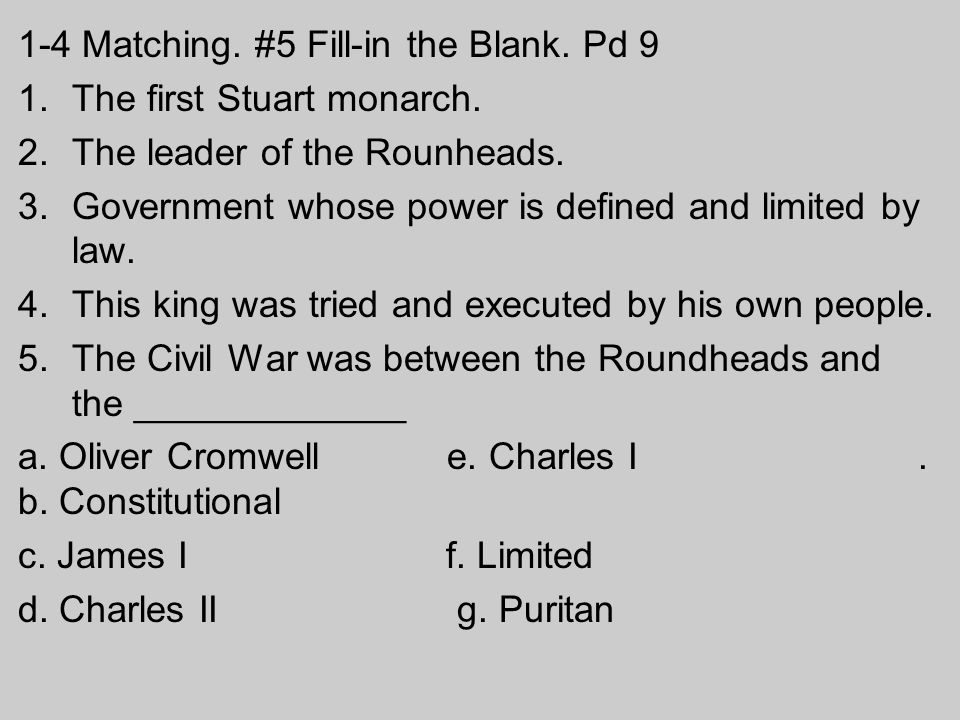 1-4 Matching. #5 Fill-in the Blank. Pd 9 1.The first Stuart monarch. 2.The leader of the Rounheads. 3.Government whose power is defined and limited by