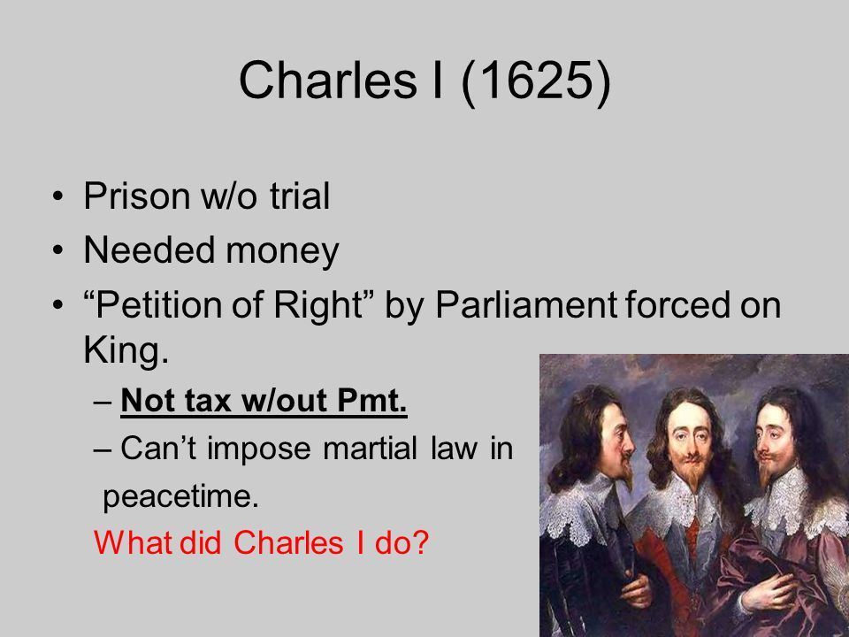 """Charles I (1625) Prison w/o trial Needed money """"Petition of Right"""" by Parliament forced on King. –Not tax w/out Pmt. –Can't impose martial law in peac"""