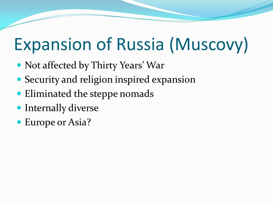 Expansion of Russia (Muscovy) Not affected by Thirty Years' War Security and religion inspired expansion Eliminated the steppe nomads Internally diverse Europe or Asia