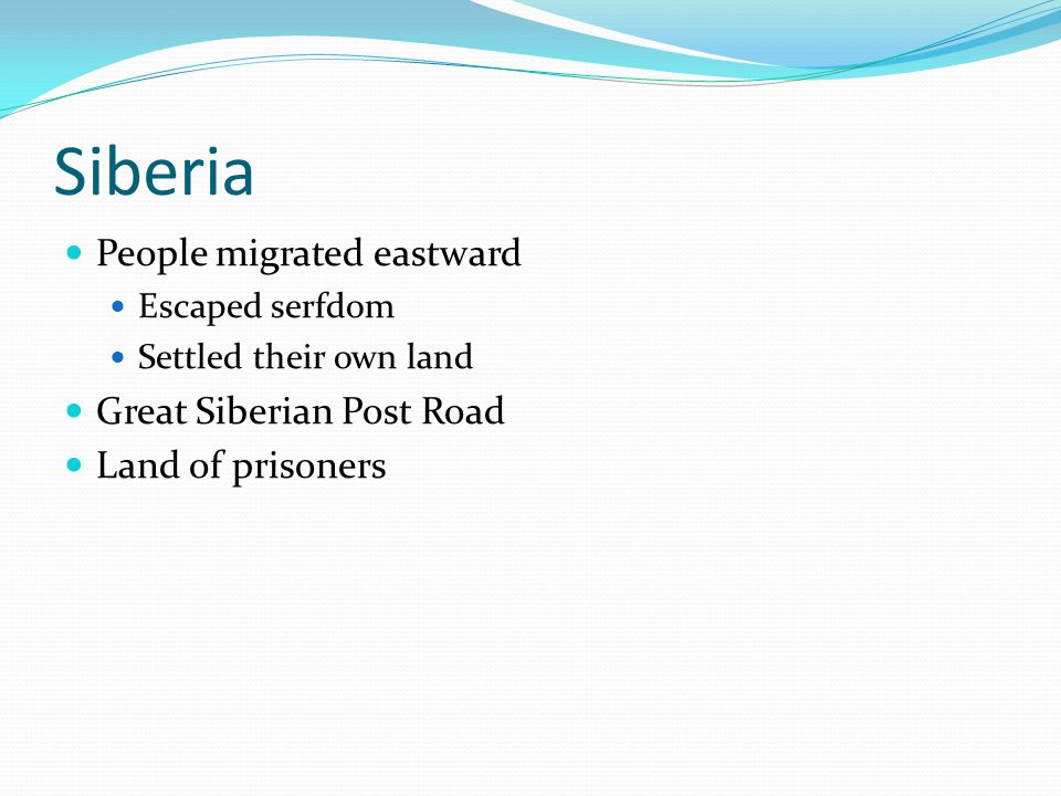 Siberia People migrated eastward Escaped serfdom Settled their own land Great Siberian Post Road Land of prisoners