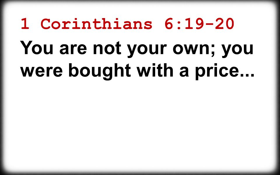 1 Corinthians 6:19-20 You are not your own; you were bought with a price...