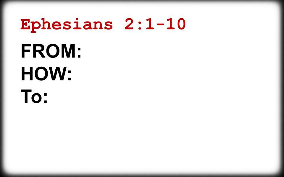 Ephesians 2:1-10 FROM: HOW: To: