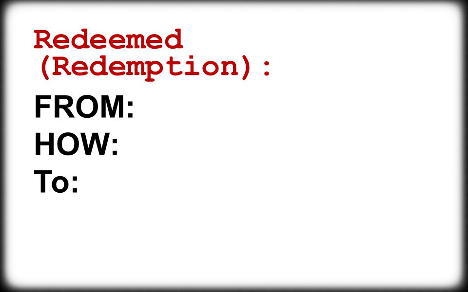 Redeemed (Redemption): FROM: HOW: To: