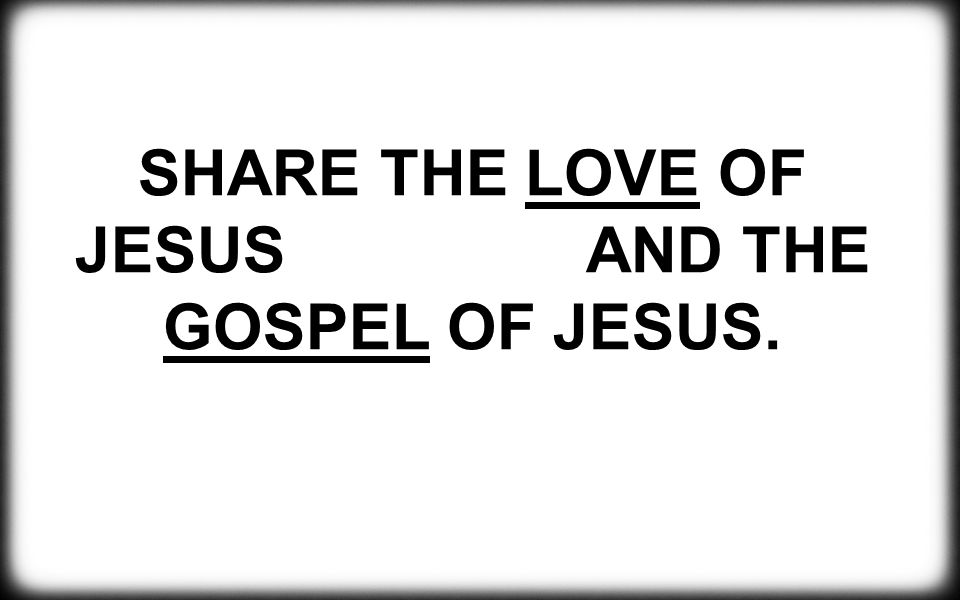 SHARE THE LOVE OF JESUS AND THE GOSPEL OF JESUS.