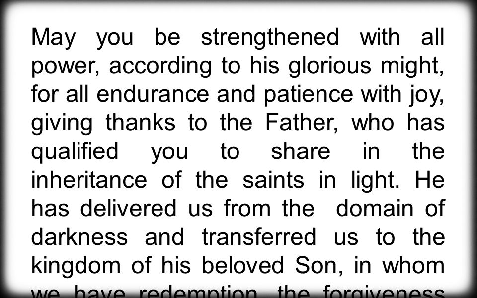 May you be strengthened with all power, according to his glorious might, for all endurance and patience with joy, giving thanks to the Father, who has qualified you to share in the inheritance of the saints in light.
