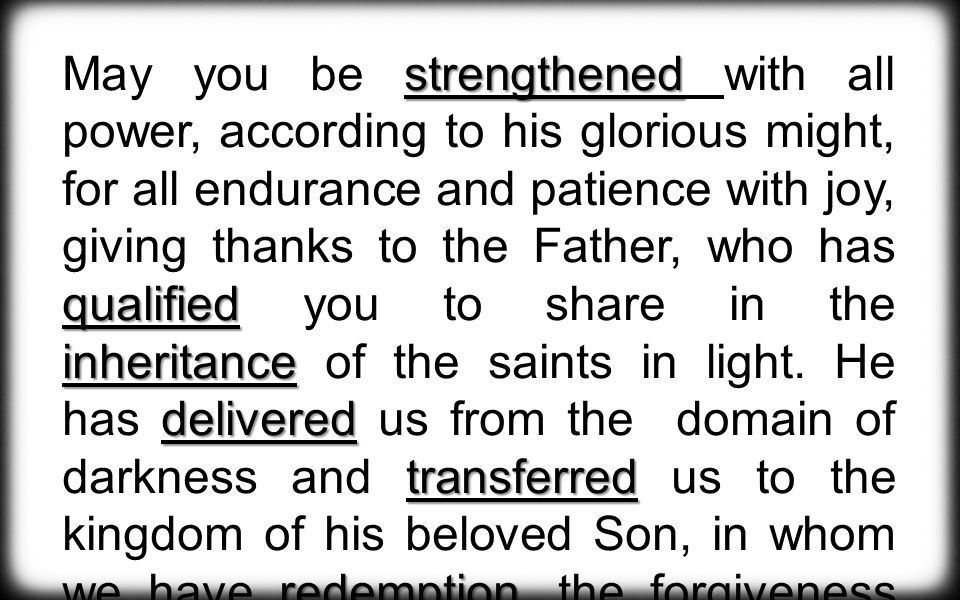 strengthened qualified inheritance delivered transferred redemption May you be strengthened with all power, according to his glorious might, for all endurance and patience with joy, giving thanks to the Father, who has qualified you to share in the inheritance of the saints in light.