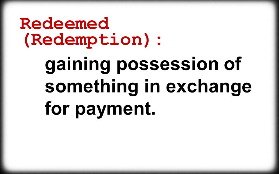 Redeemed (Redemption): gaining possession of something in exchange for payment.