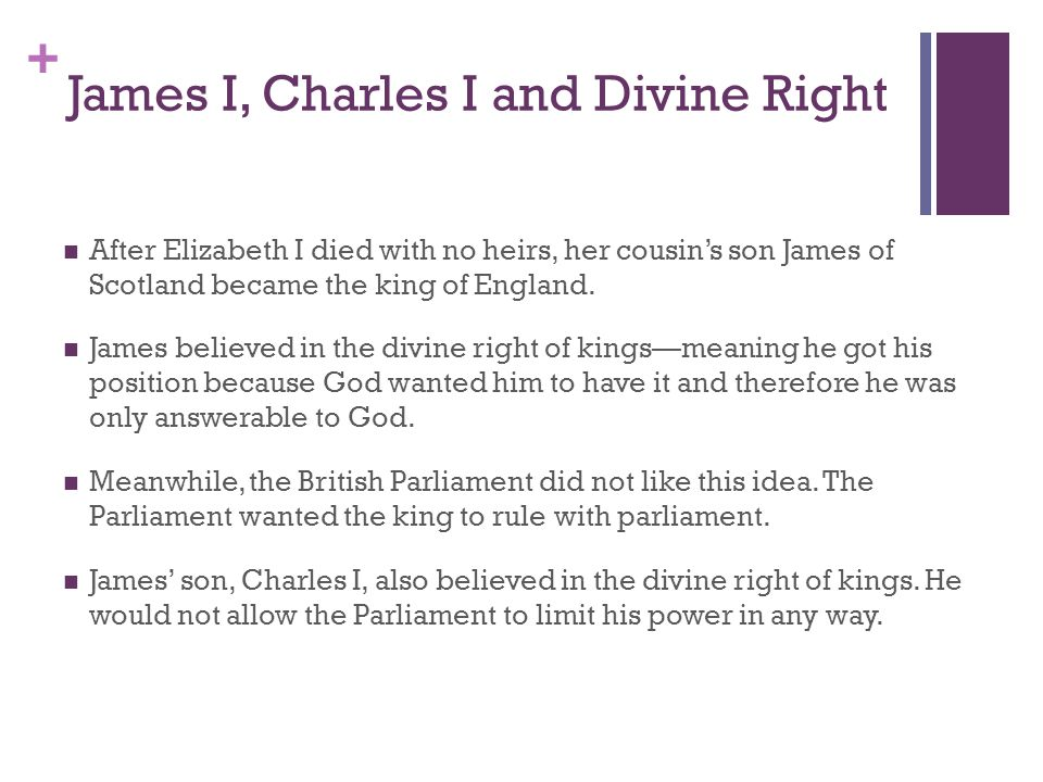 + James I, Charles I and Divine Right After Elizabeth I died with no heirs, her cousin's son James of Scotland became the king of England. James belie