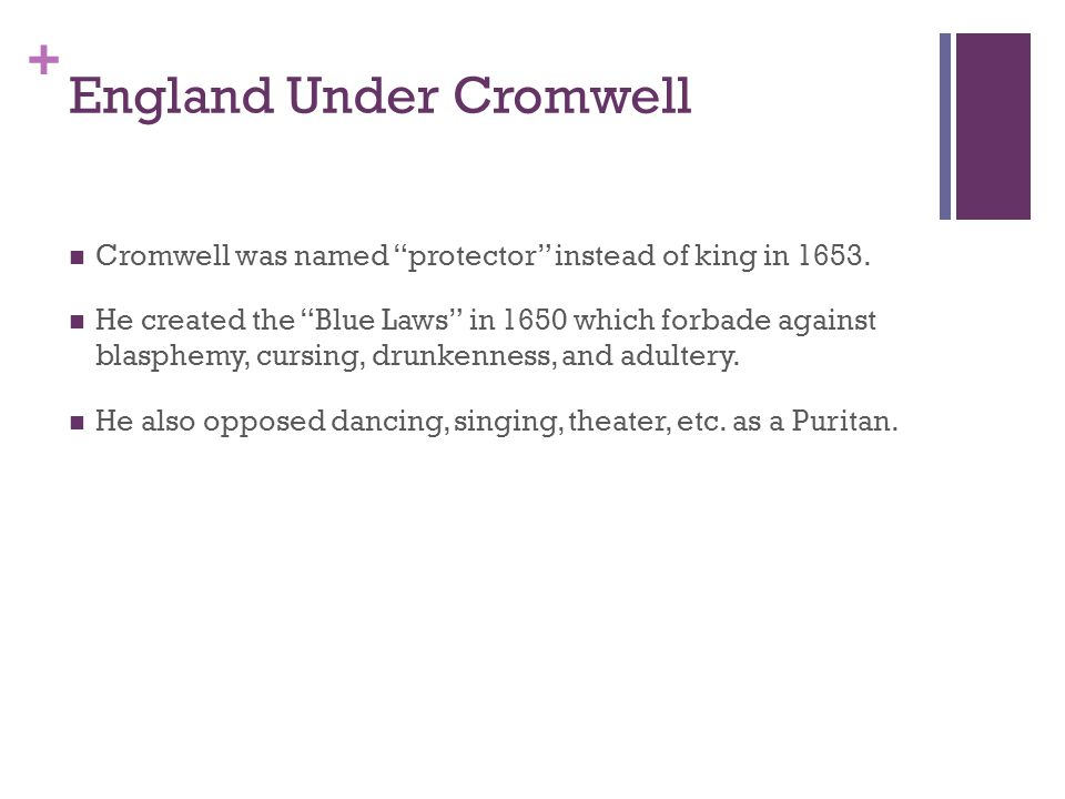 "+ England Under Cromwell Cromwell was named ""protector"" instead of king in 1653. He created the ""Blue Laws"" in 1650 which forbade against blasphemy, c"