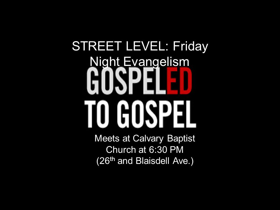STREET LEVEL: Friday Night Evangelism Meets at Calvary Baptist Church at 6:30 PM (26 th and Blaisdell Ave.)