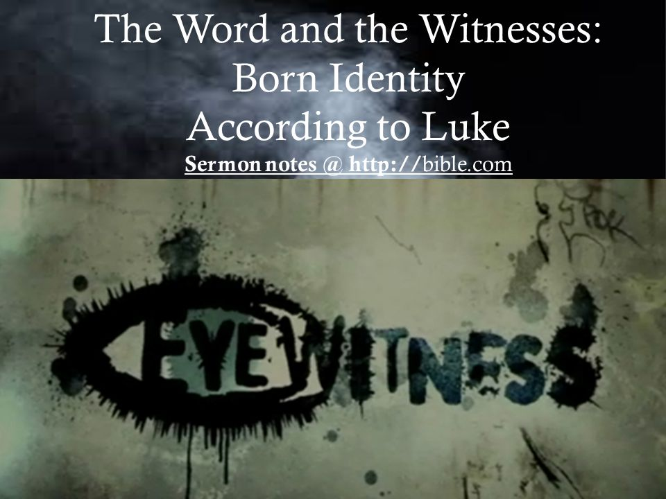 The Word and the Witnesses: Born Identity According to Luke Sermon notes @ http:// bible.com