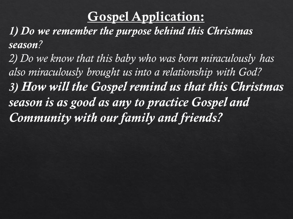 Gospel Application: 1) Do we remember the purpose behind this Christmas season ? 2) Do we know that this baby who was born miraculously has also mirac