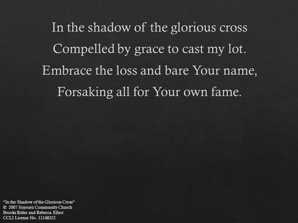 """In the Shadow of the Glorious Cross"" © 2007 Sojourn Community Church Brooks Ritter and Rebecca Elliot CCLI License No. 11148322"