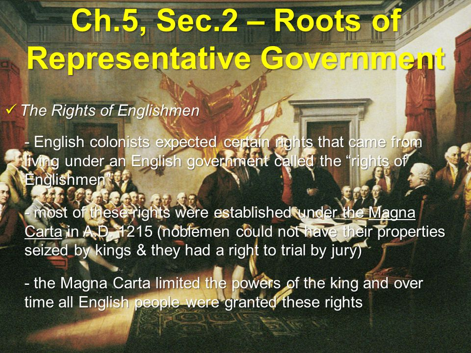 Ch.5, Sec.2 – Roots of Representative Government Parliament & Colonial Government Parliament & Colonial Government - Parliament, England's chief lawmaking body, was the colonists' model for representative government - most colonists wanted a say in the laws governing them, so they formed their own elected assemblies that imposed taxes and managed the colonies - the king of England appointed royal governors to rule some of the colonies on his behalf, but the colonists greatly disliked the laws they passed