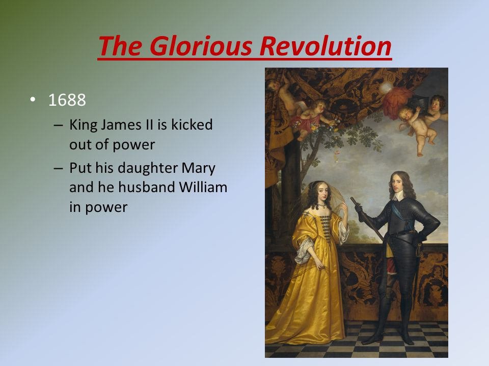 The Glorious Revolution 1688 – King James II is kicked out of power – Put his daughter Mary and he husband William in power