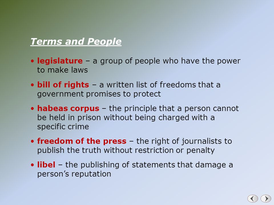 Terms and People legislature – a group of people who have the power to make laws bill of rights – a written list of freedoms that a government promises to protect habeas corpus – the principle that a person cannot be held in prison without being charged with a specific crime freedom of the press – the right of journalists to publish the truth without restriction or penalty libel – the publishing of statements that damage a person's reputation