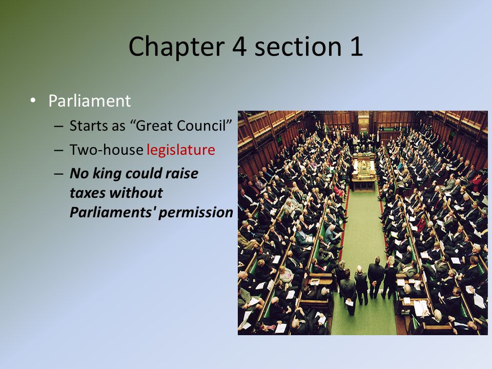 "Chapter 4 section 1 Parliament – Starts as ""Great Council"" – Two-house legislature – No king could raise taxes without Parliaments' permission"