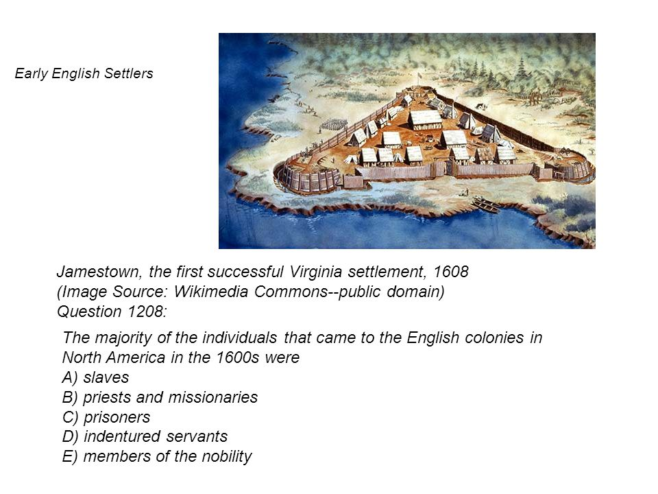 Early English Settlers Jamestown, the first successful Virginia settlement, 1608 (Image Source: Wikimedia Commons--public domain) Question 1208: The majority of the individuals that came to the English colonies in North America in the 1600s were A) slaves B) priests and missionaries C) prisoners D) indentured servants E) members of the nobility