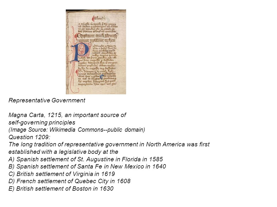 Representative Government Magna Carta, 1215, an important source of self-governing principles (Image Source: Wikimedia Commons--public domain) Question 1209: The long tradition of representative government in North America was first established with a legislative body at the A) Spanish settlement of St.