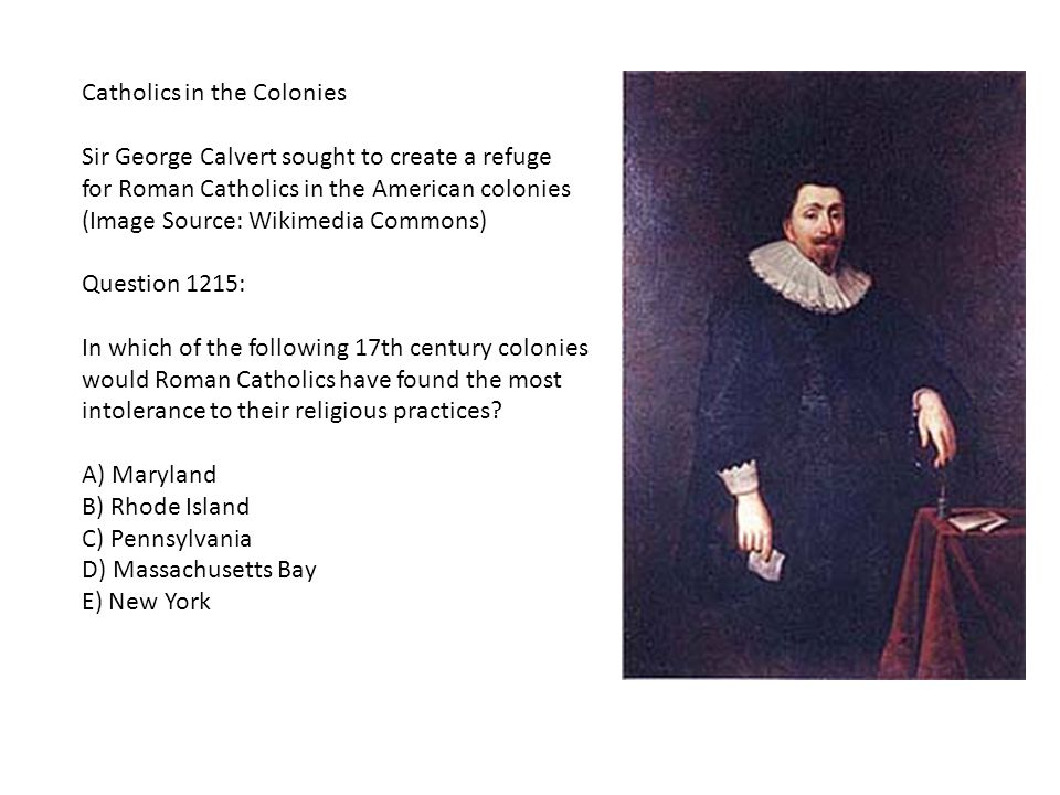 Catholics in the Colonies Sir George Calvert sought to create a refuge for Roman Catholics in the American colonies (Image Source: Wikimedia Commons) Question 1215: In which of the following 17th century colonies would Roman Catholics have found the most intolerance to their religious practices.