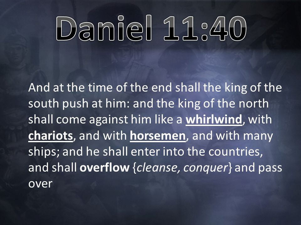 And at the time of the end shall the king of the south push at him: and the king of the north shall come against him like a whirlwind, with chariots, and with horsemen, and with many ships; and he shall enter into the countries, and shall overflow {cleanse, conquer} and pass over