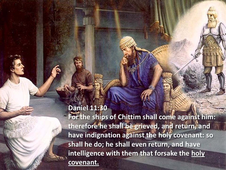 Daniel 11:30 For the ships of Chittim shall come against him: therefore he shall be grieved, and return, and have indignation against the holy covenant: so shall he do; he shall even return, and have intelligence with them that forsake the holy covenant.