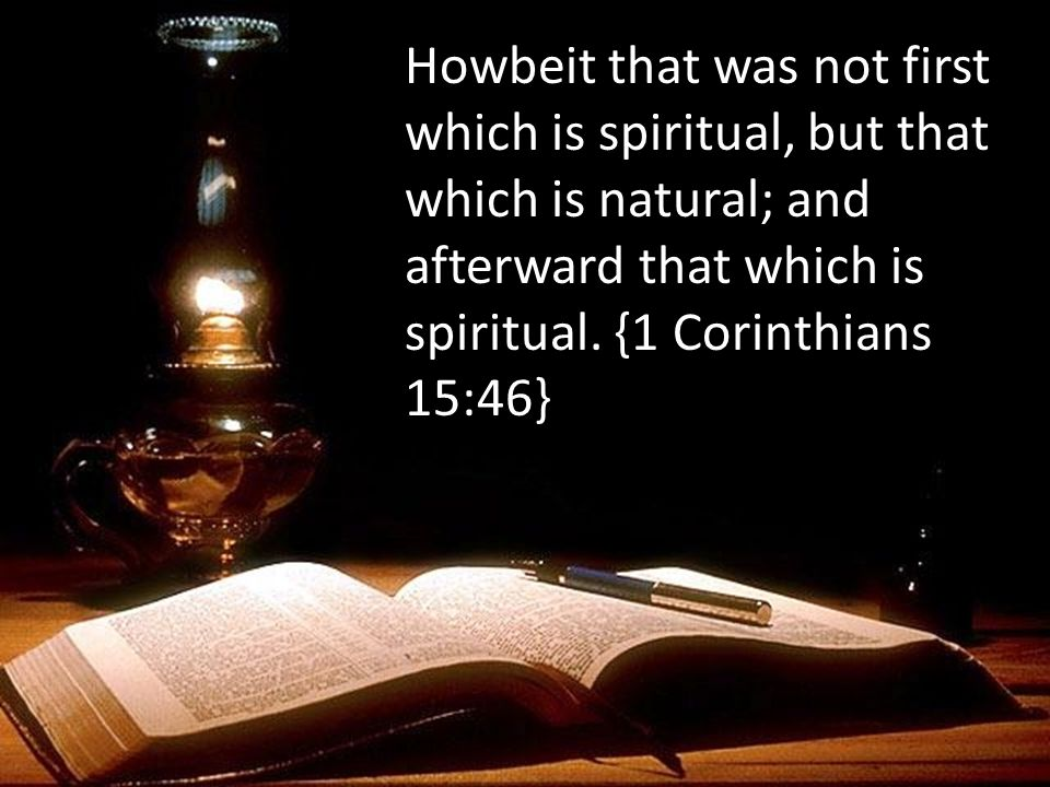 Howbeit that was not first which is spiritual, but that which is natural; and afterward that which is spiritual. {1 Corinthians 15:46}