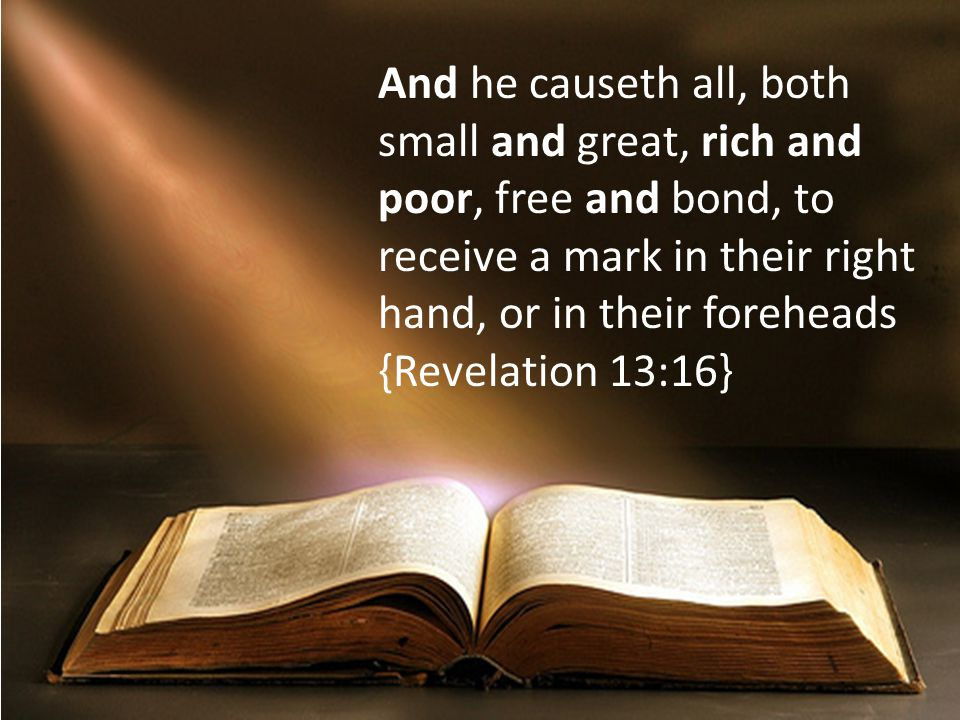 And he causeth all, both small and great, rich and poor, free and bond, to receive a mark in their right hand, or in their foreheads {Revelation 13:16}