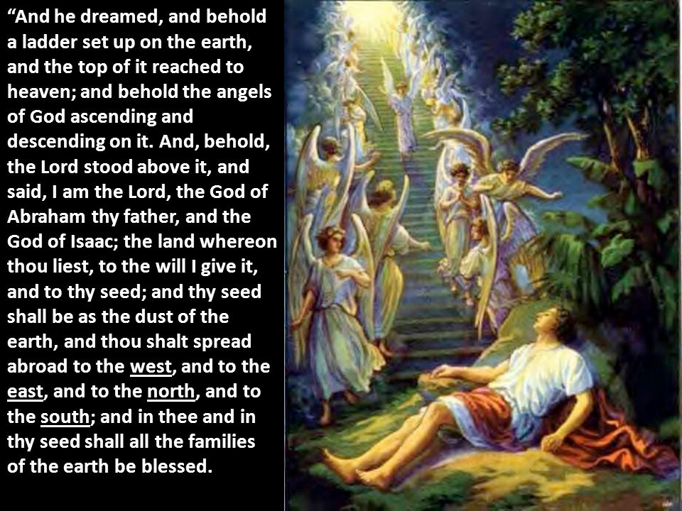 And he dreamed, and behold a ladder set up on the earth, and the top of it reached to heaven; and behold the angels of God ascending and descending on it.