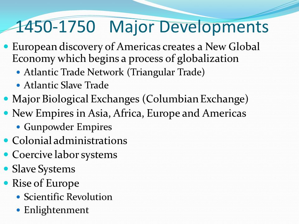 1450-1750 Major Developments European discovery of Americas creates a New Global Economy which begins a process of globalization Atlantic Trade Network (Triangular Trade) Atlantic Slave Trade Major Biological Exchanges (Columbian Exchange) New Empires in Asia, Africa, Europe and Americas Gunpowder Empires Colonial administrations Coercive labor systems Slave Systems Rise of Europe Scientific Revolution Enlightenment