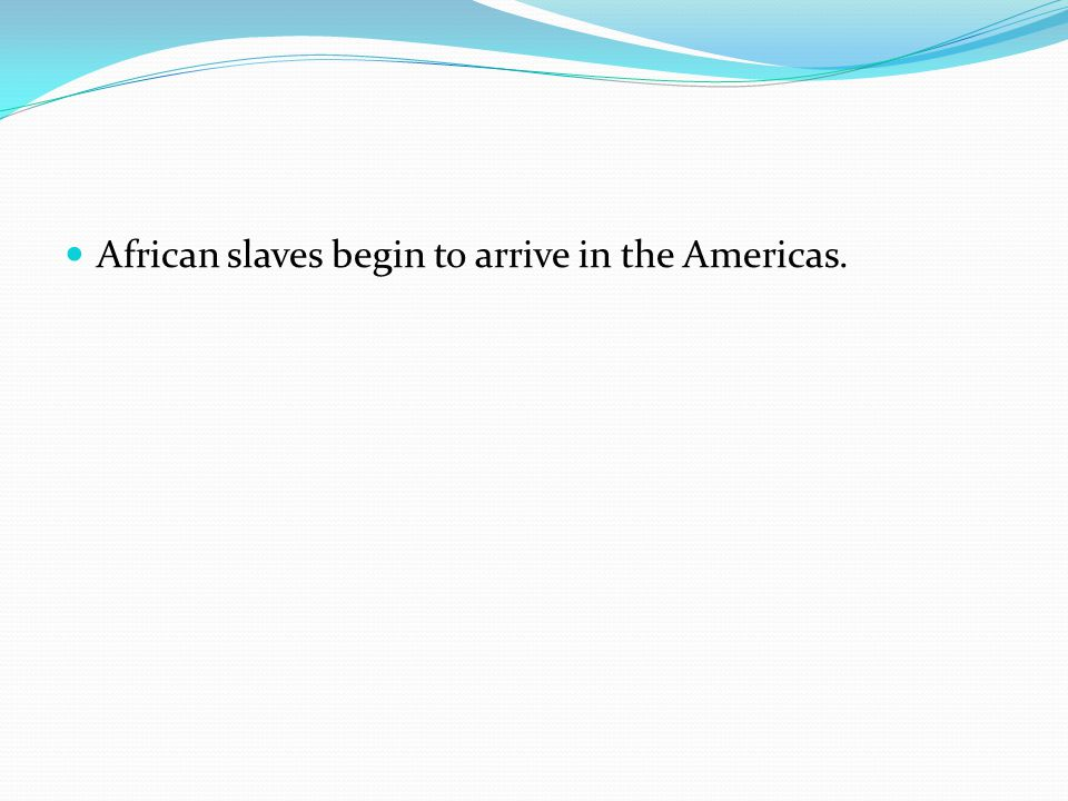 African slaves begin to arrive in the Americas.