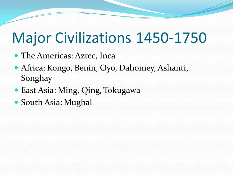 Major Civilizations 1450-1750 The Americas: Aztec, Inca Africa: Kongo, Benin, Oyo, Dahomey, Ashanti, Songhay East Asia: Ming, Qing, Tokugawa South Asia: Mughal