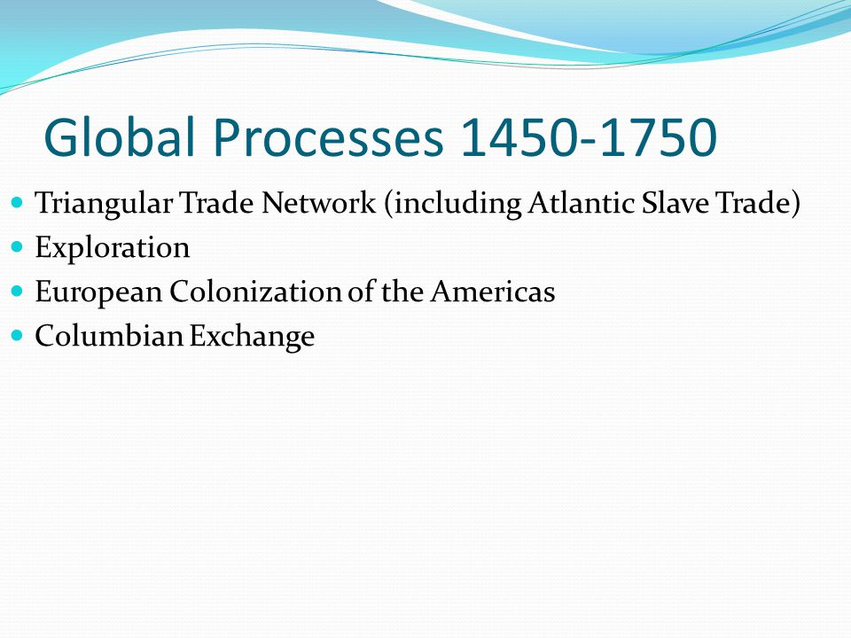 Global Processes 1450-1750 Triangular Trade Network (including Atlantic Slave Trade) Exploration European Colonization of the Americas Columbian Exchange