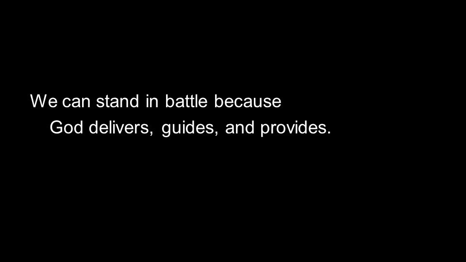 We can stand in battle because God delivers, guides, and provides.