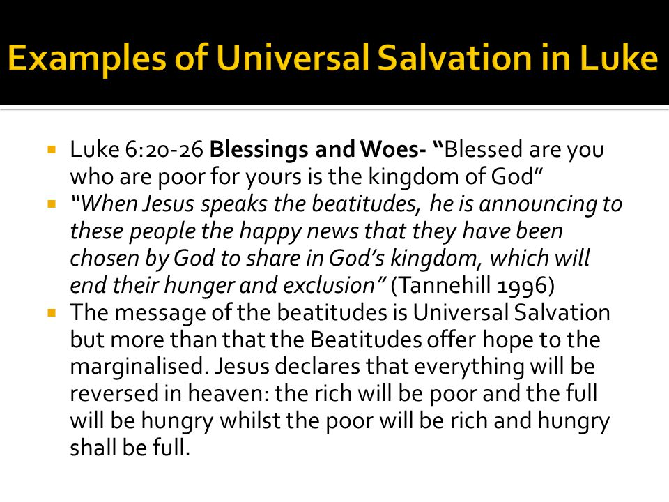  Luke 6:20-26 Blessings and Woes- Blessed are you who are poor for yours is the kingdom of God  When Jesus speaks the beatitudes, he is announcing to these people the happy news that they have been chosen by God to share in God's kingdom, which will end their hunger and exclusion (Tannehill 1996)  The message of the beatitudes is Universal Salvation but more than that the Beatitudes offer hope to the marginalised.