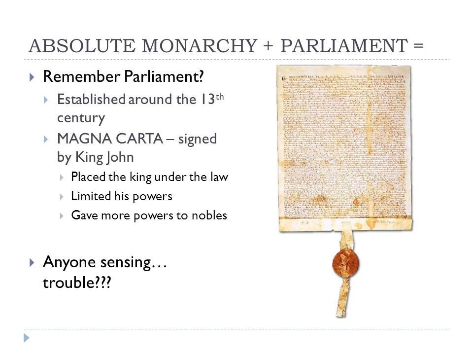 ABSOLUTE MONARCHY + PARLIAMENT =  Remember Parliament?  Established around the 13 th century  MAGNA CARTA – signed by King John  Placed the king u