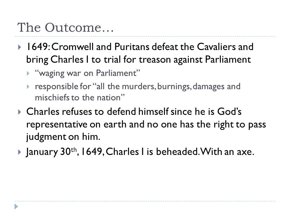 The Outcome…  1649: Cromwell and Puritans defeat the Cavaliers and bring Charles I to trial for treason against Parliament  waging war on Parliament  responsible for all the murders, burnings, damages and mischiefs to the nation  Charles refuses to defend himself since he is God's representative on earth and no one has the right to pass judgment on him.