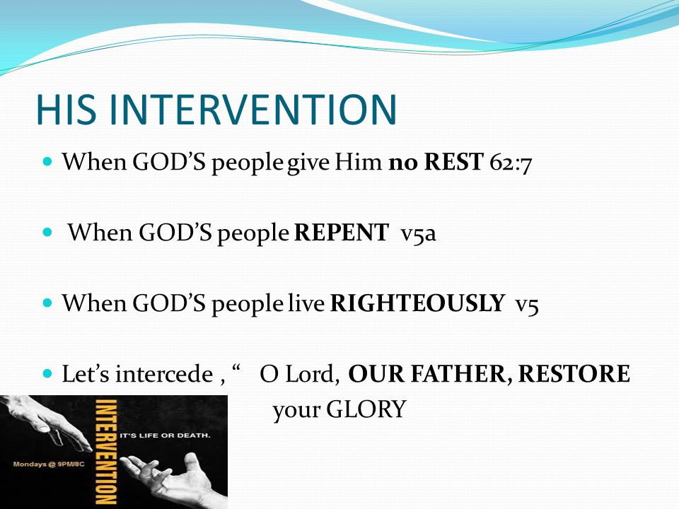 "HIS INTERVENTION When GOD'S people give Him no REST 62:7 When GOD'S people REPENT v5a When GOD'S people live RIGHTEOUSLY v5 Let's intercede, "" O Lord,"
