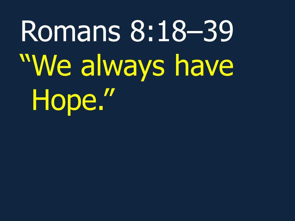 "Romans 8:18–39 ""We always have Hope."""