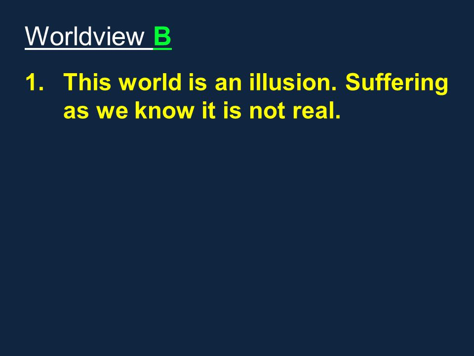 Worldview B 1.This world is an illusion. Suffering as we know it is not real.