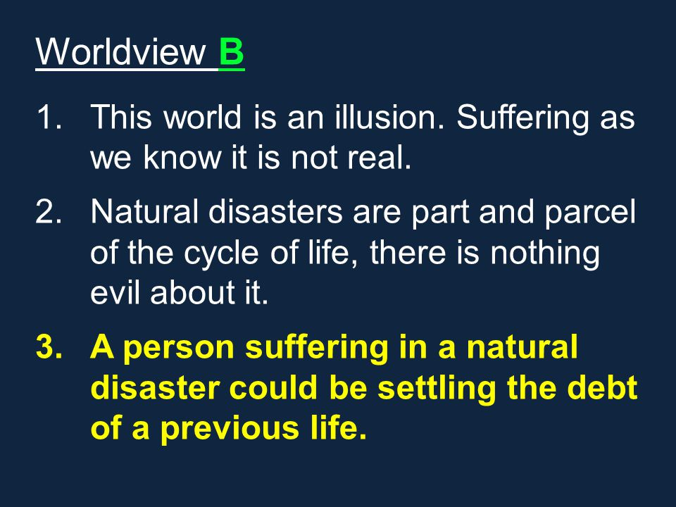 Worldview B 1.This world is an illusion. Suffering as we know it is not real. 2.Natural disasters are part and parcel of the cycle of life, there is n