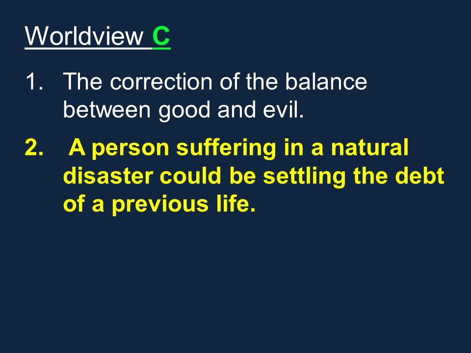 Worldview C 1.The correction of the balance between good and evil. 2. A person suffering in a natural disaster could be settling the debt of a previou